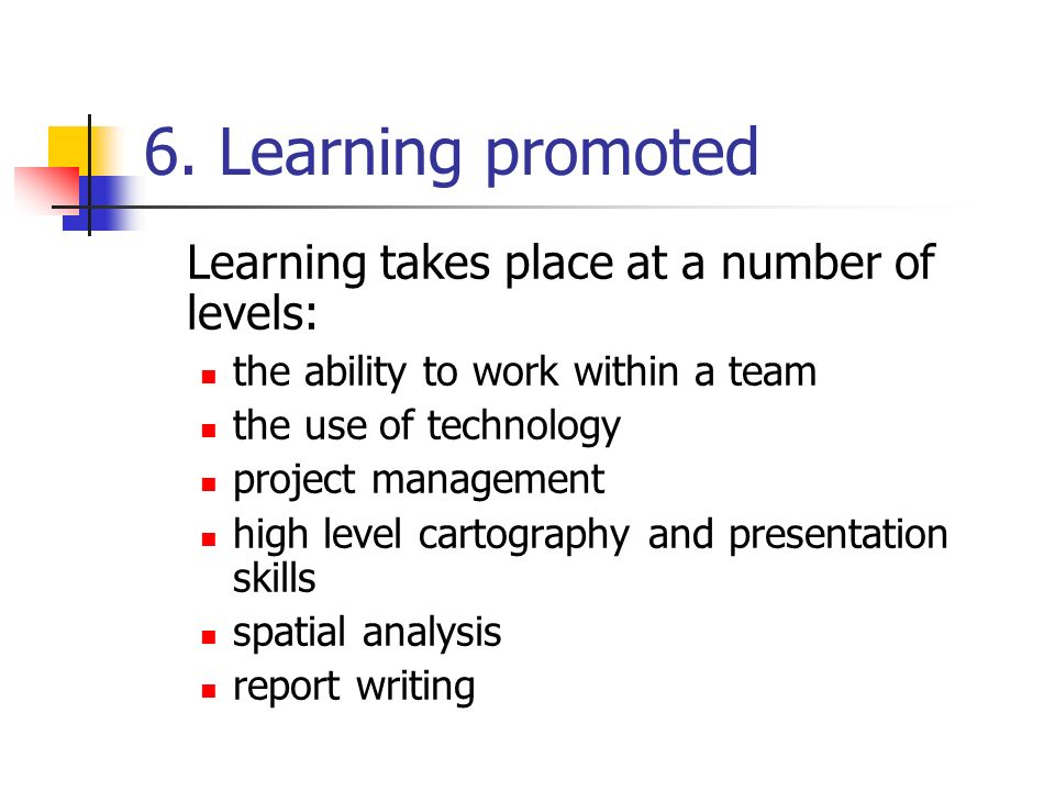 6. Learning promoted Learning takes place at a number of levels: the ability to work within a team the use of technology project management high level