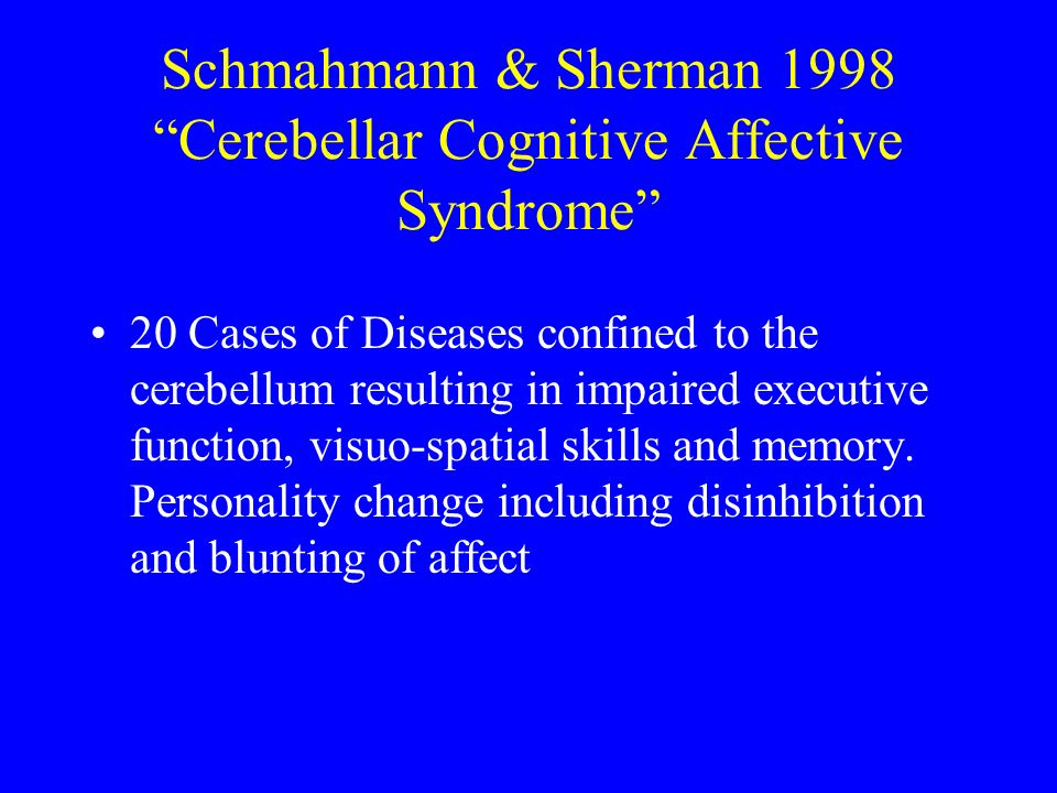 Schmahmann & Sherman 1998 Cerebellar Cognitive Affective Syndrome 20 Cases of Diseases confined to the cerebellum resulting in impaired executive function, visuo-spatial skills and memory.