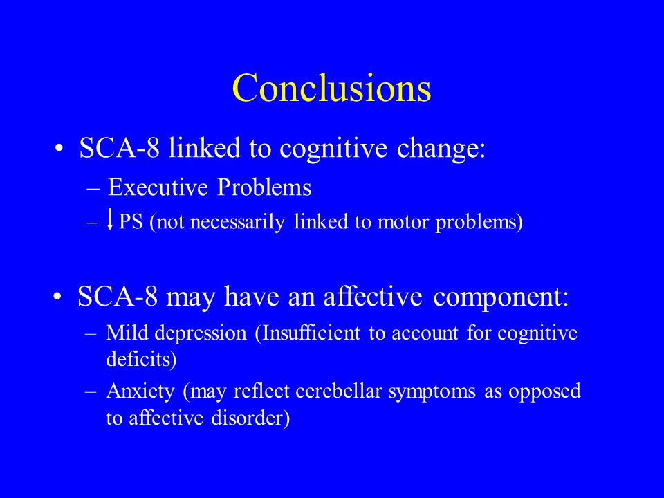 Conclusions SCA-8 linked to cognitive change: –Executive Problems – PS (not necessarily linked to motor problems) SCA-8 may have an affective component: –Mild depression (Insufficient to account for cognitive deficits) –Anxiety (may reflect cerebellar symptoms as opposed to affective disorder)