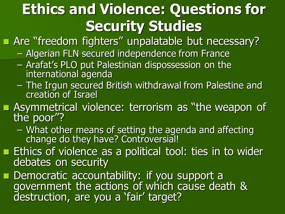 Ethics and Violence: Questions for Security Studies Are freedom fighters unpalatable but necessary.