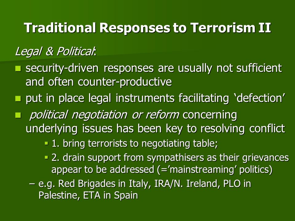 Traditional Responses to Terrorism II Legal & Political: security-driven responses are usually not sufficient and often counter-productive security-driven responses are usually not sufficient and often counter-productive put in place legal instruments facilitating defection put in place legal instruments facilitating defection political negotiation or reform concerning underlying issues has been key to resolving conflict political negotiation or reform concerning underlying issues has been key to resolving conflict 1.