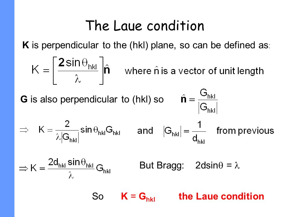 The Laue condition K is perpendicular to the (hkl) plane, so can be defined as : G is also perpendicular to (hkl) so But Bragg: 2dsin = So K = G hkl t