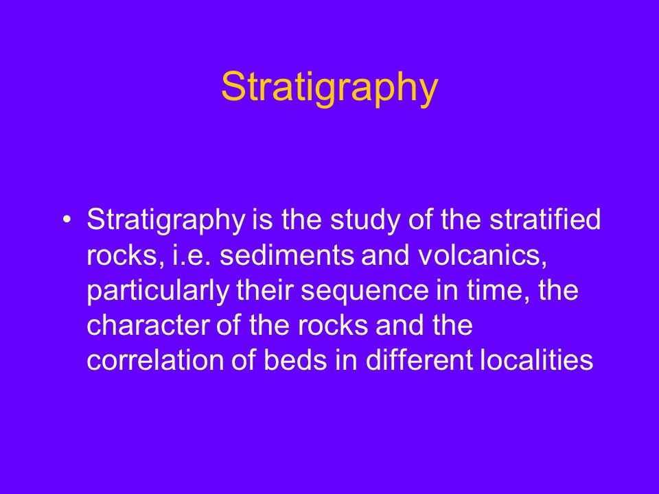Stratigraphy Stratigraphy is the study of the stratified rocks, i.e.