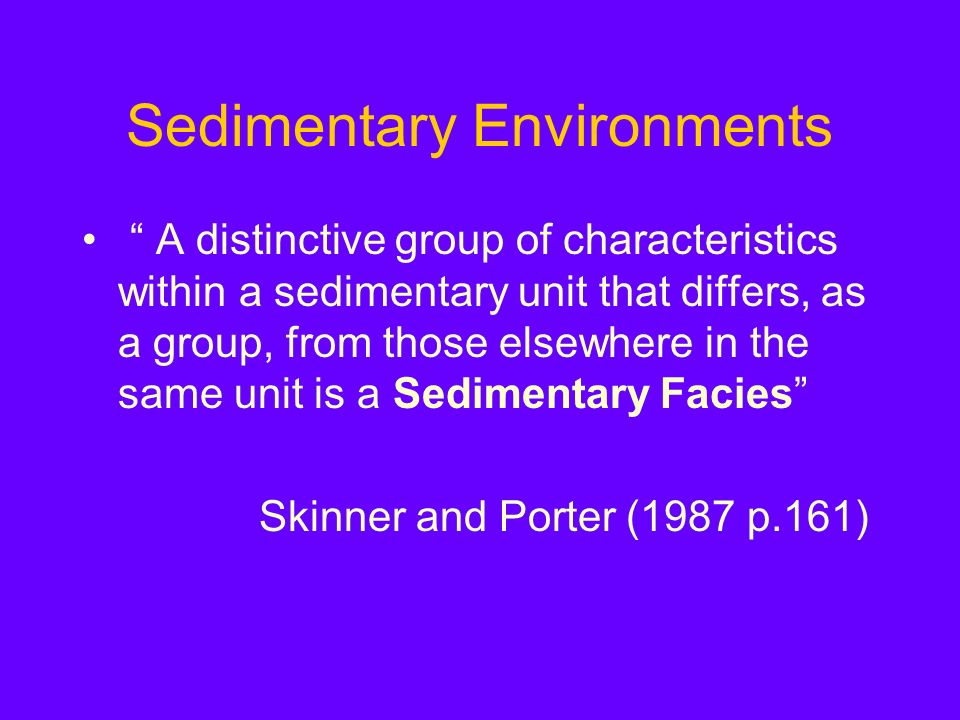 Sedimentary Environments A distinctive group of characteristics within a sedimentary unit that differs, as a group, from those elsewhere in the same unit is a Sedimentary Facies Skinner and Porter (1987 p.161)