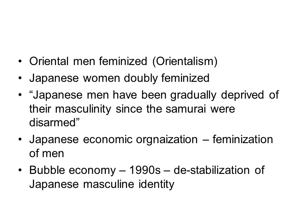 Oriental men feminized (Orientalism) Japanese women doubly feminized Japanese men have been gradually deprived of their masculinity since the samurai were disarmed Japanese economic orgnaization – feminization of men Bubble economy – 1990s – de-stabilization of Japanese masculine identity