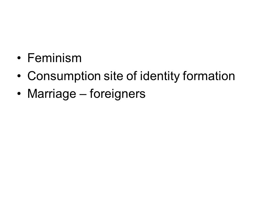 Feminism Consumption site of identity formation Marriage – foreigners