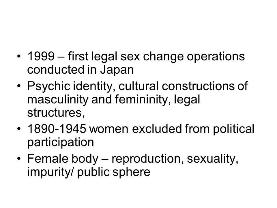 1999 – first legal sex change operations conducted in Japan Psychic identity, cultural constructions of masculinity and femininity, legal structures, 1890-1945 women excluded from political participation Female body – reproduction, sexuality, impurity/ public sphere