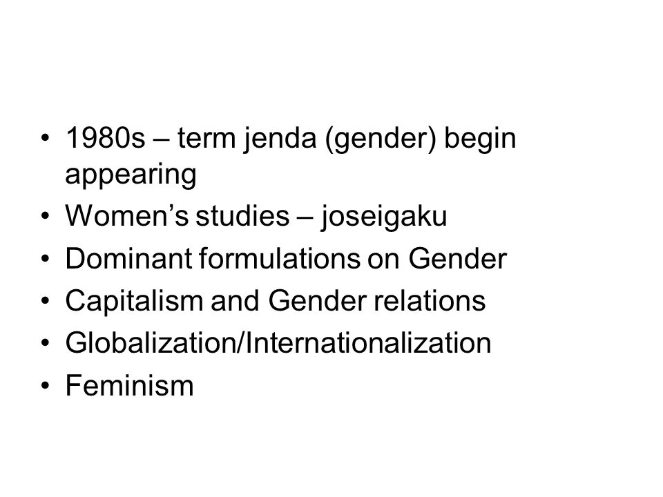 1980s – term jenda (gender) begin appearing Womens studies – joseigaku Dominant formulations on Gender Capitalism and Gender relations Globalization/Internationalization Feminism