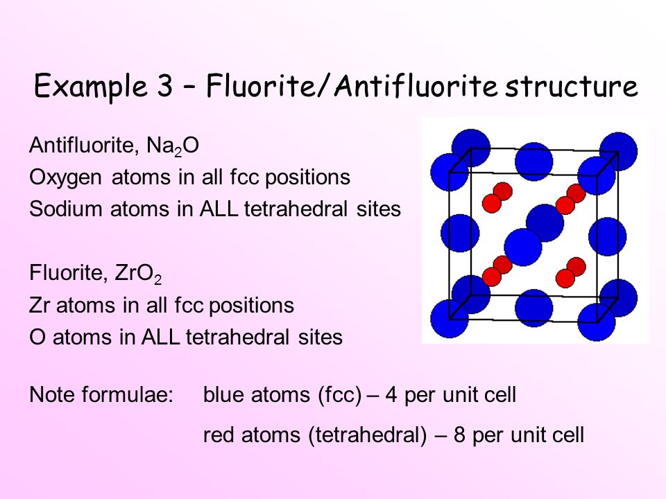Example 3 – Fluorite/Antifluorite structure Antifluorite, Na 2 O Oxygen atoms in all fcc positions Sodium atoms in ALL tetrahedral sites Fluorite, ZrO