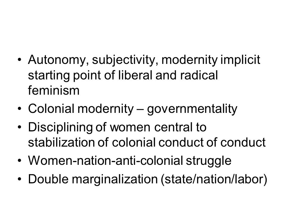 Autonomy, subjectivity, modernity implicit starting point of liberal and radical feminism Colonial modernity – governmentality Disciplining of women c