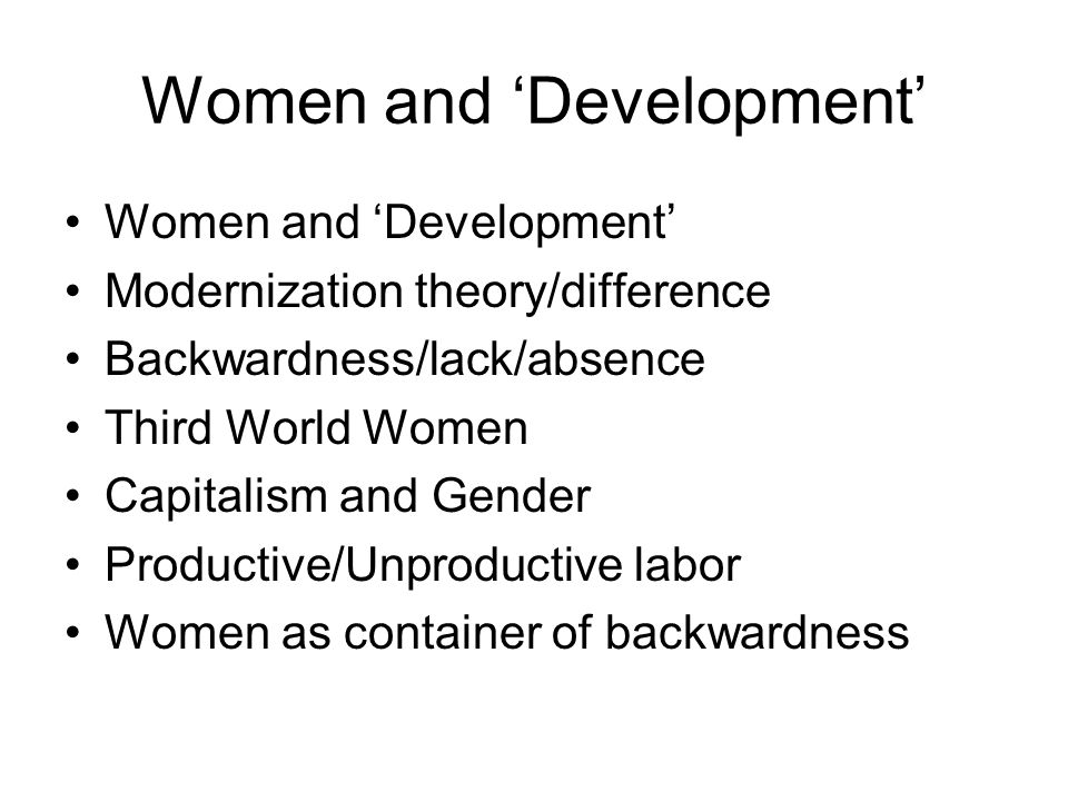 Women and Development Modernization theory/difference Backwardness/lack/absence Third World Women Capitalism and Gender Productive/Unproductive labor