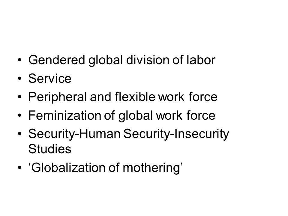 Gendered global division of labor Service Peripheral and flexible work force Feminization of global work force Security-Human Security-Insecurity Stud