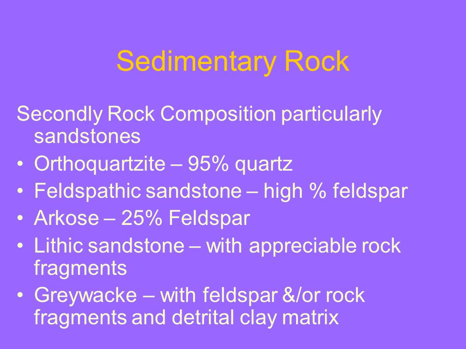 Sedimentary Rock Secondly Rock Composition particularly sandstones Orthoquartzite – 95% quartz Feldspathic sandstone – high % feldspar Arkose – 25% Fe