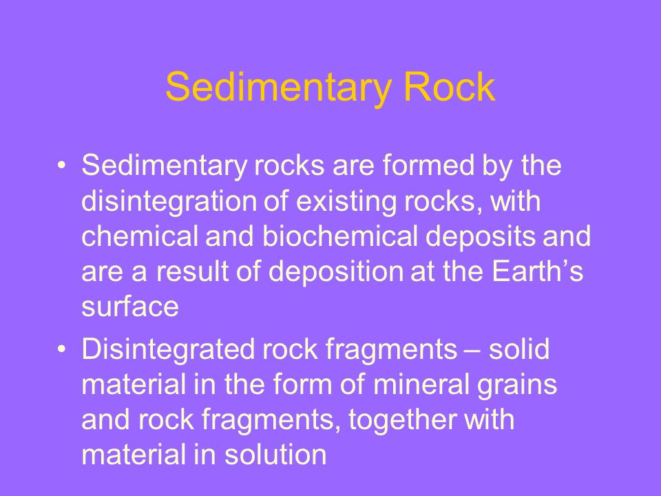 Sedimentary Rock Sedimentary rocks are formed by the disintegration of existing rocks, with chemical and biochemical deposits and are a result of depo