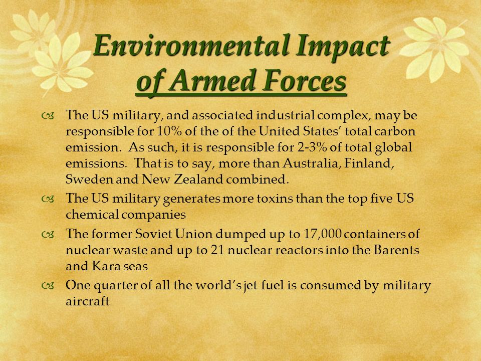 Environmental Impact of Armed Forces The US military, and associated industrial complex, may be responsible for 10% of the of the United States total carbon emission.
