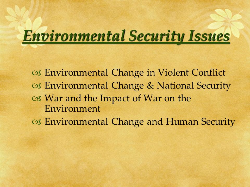 Environmental Security Issues Environmental Change in Violent Conflict Environmental Change & National Security War and the Impact of War on the Environment Environmental Change and Human Security