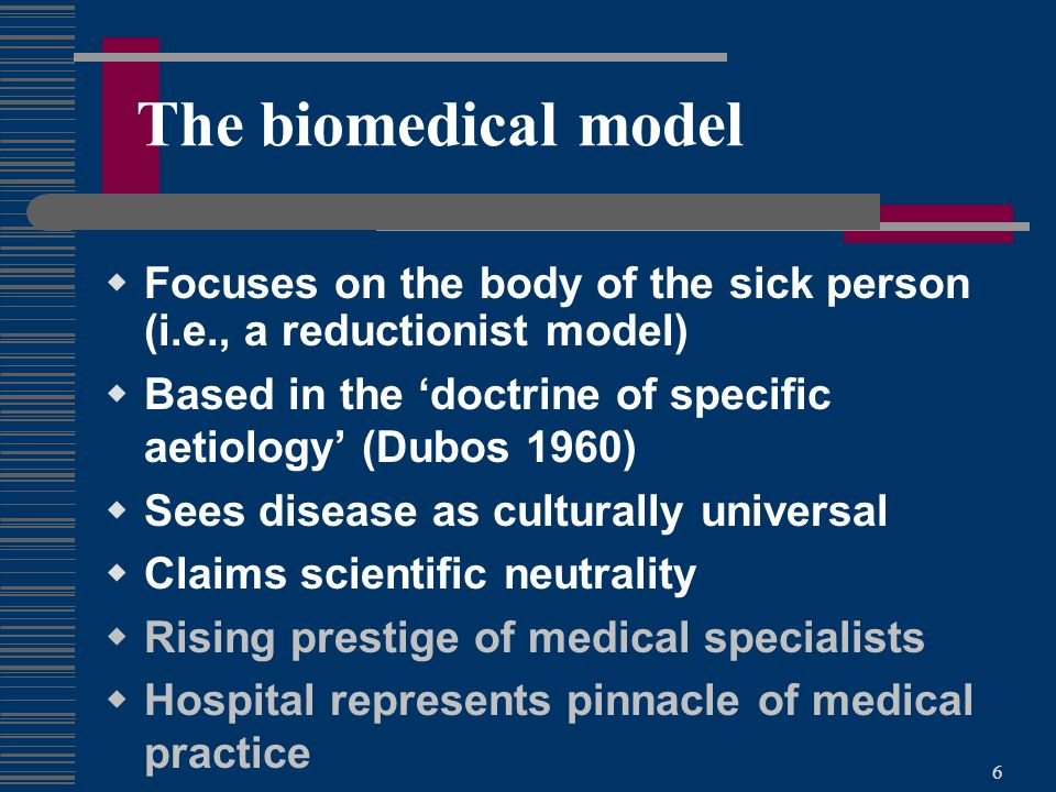6 The biomedical model Focuses on the body of the sick person (i.e., a reductionist model) Based in the doctrine of specific aetiology (Dubos 1960) Sees disease as culturally universal Claims scientific neutrality Rising prestige of medical specialists Hospital represents pinnacle of medical practice