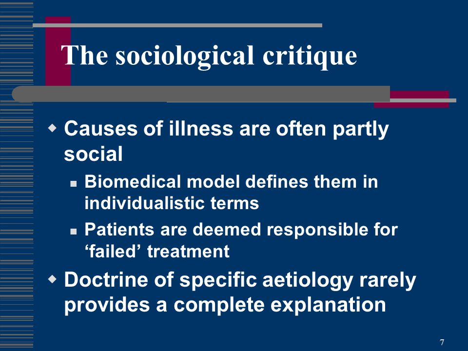 7 The sociological critique Causes of illness are often partly social Biomedical model defines them in individualistic terms Patients are deemed responsible for failed treatment Doctrine of specific aetiology rarely provides a complete explanation