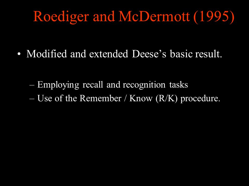 Roediger and McDermott (1995) Modified and extended Deeses basic result. –Employing recall and recognition tasks –Use of the Remember / Know (R/K) pro