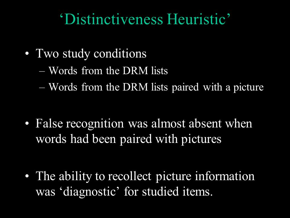 Distinctiveness Heuristic Two study conditions –Words from the DRM lists –Words from the DRM lists paired with a picture False recognition was almost