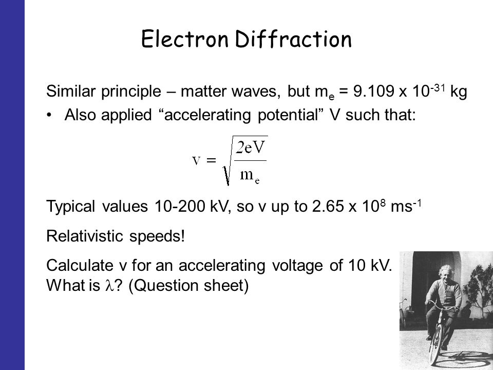 Electron Diffraction Similar principle – matter waves, but m e = 9.109 x 10 -31 kg Also applied accelerating potential V such that: Typical values 10-200 kV, so v up to 2.65 x 10 8 ms -1 Relativistic speeds.