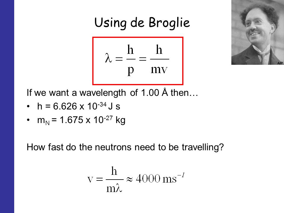 Using de Broglie If we want a wavelength of 1.00 Å then… h = 6.626 x 10 -34 J s m N = 1.675 x 10 -27 kg How fast do the neutrons need to be travelling