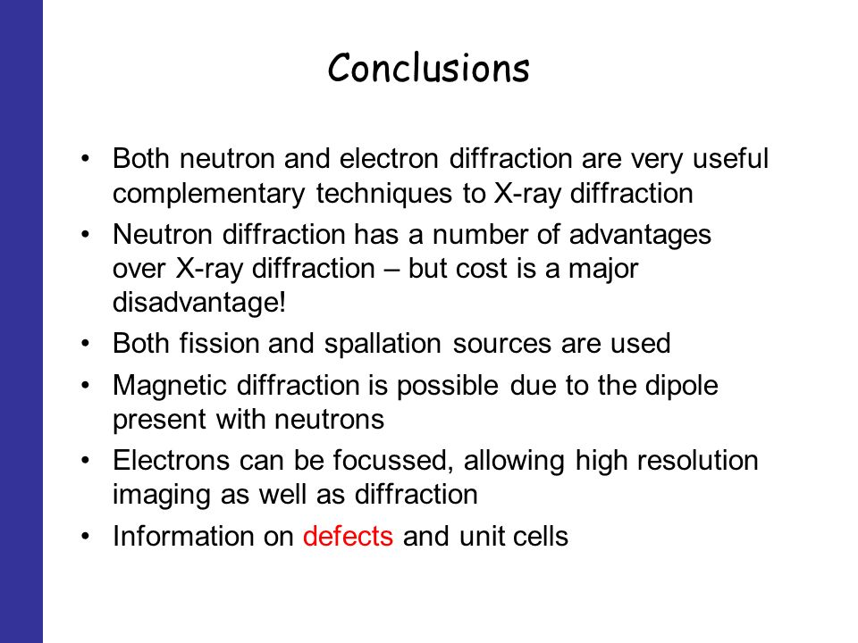 Conclusions Both neutron and electron diffraction are very useful complementary techniques to X-ray diffraction Neutron diffraction has a number of advantages over X-ray diffraction – but cost is a major disadvantage.