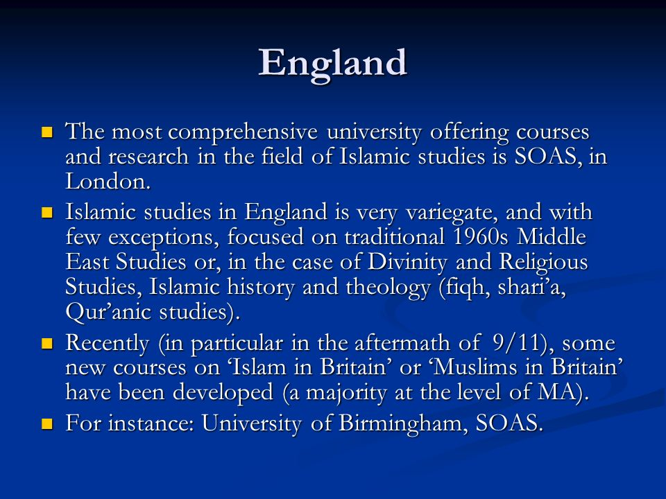 England The most comprehensive university offering courses and research in the field of Islamic studies is SOAS, in London.