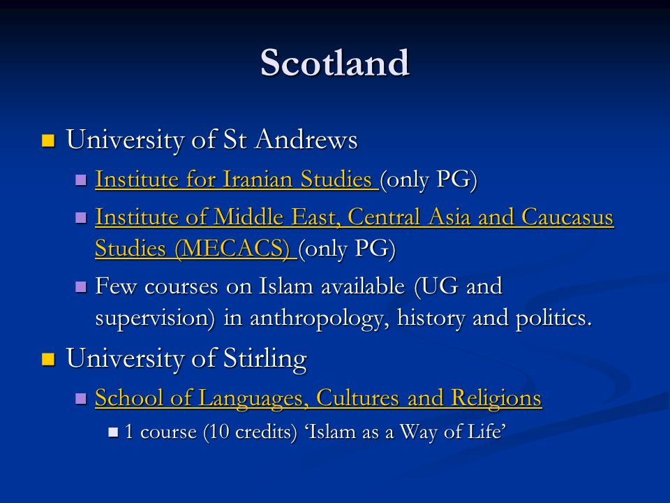 Scotland University of St Andrews University of St Andrews Institute for Iranian Studies (only PG) Institute for Iranian Studies (only PG) Institute for Iranian Studies Institute for Iranian Studies Institute of Middle East, Central Asia and Caucasus Studies (MECACS) (only PG) Institute of Middle East, Central Asia and Caucasus Studies (MECACS) (only PG) Institute of Middle East, Central Asia and Caucasus Studies (MECACS) Institute of Middle East, Central Asia and Caucasus Studies (MECACS) Few courses on Islam available (UG and supervision) in anthropology, history and politics.
