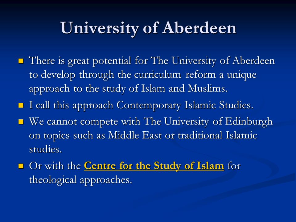 University of Aberdeen There is great potential for The University of Aberdeen to develop through the curriculum reform a unique approach to the study of Islam and Muslims.