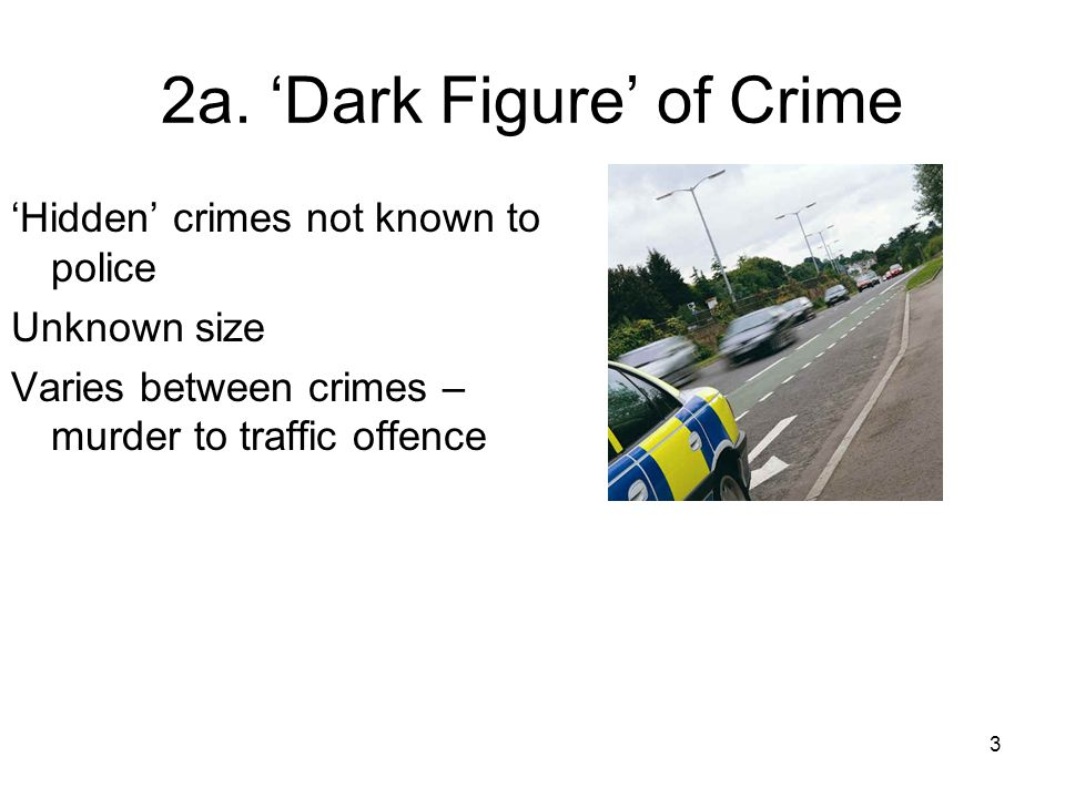 3 2a. Dark Figure of Crime Hidden crimes not known to police Unknown size Varies between crimes – murder to traffic offence