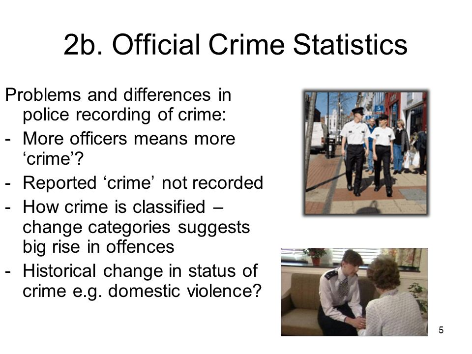 5 2b. Official Crime Statistics Problems and differences in police recording of crime: -More officers means more crime? -Reported crime not recorded -
