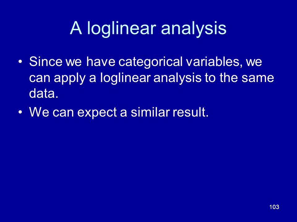 103 A loglinear analysis Since we have categorical variables, we can apply a loglinear analysis to the same data. We can expect a similar result.