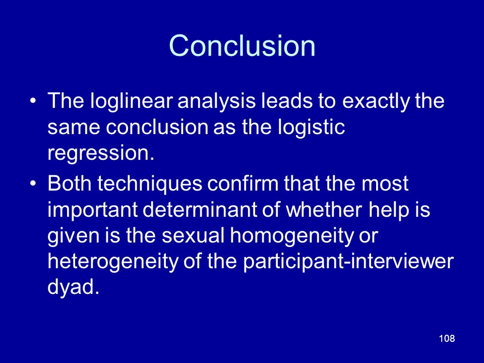 108 Conclusion The loglinear analysis leads to exactly the same conclusion as the logistic regression. Both techniques confirm that the most important