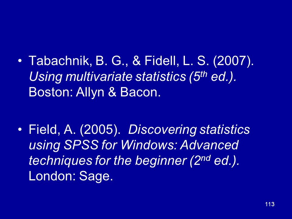 113 Tabachnik, B. G., & Fidell, L. S. (2007). Using multivariate statistics (5 th ed.). Boston: Allyn & Bacon. Field, A. (2005). Discovering statistic