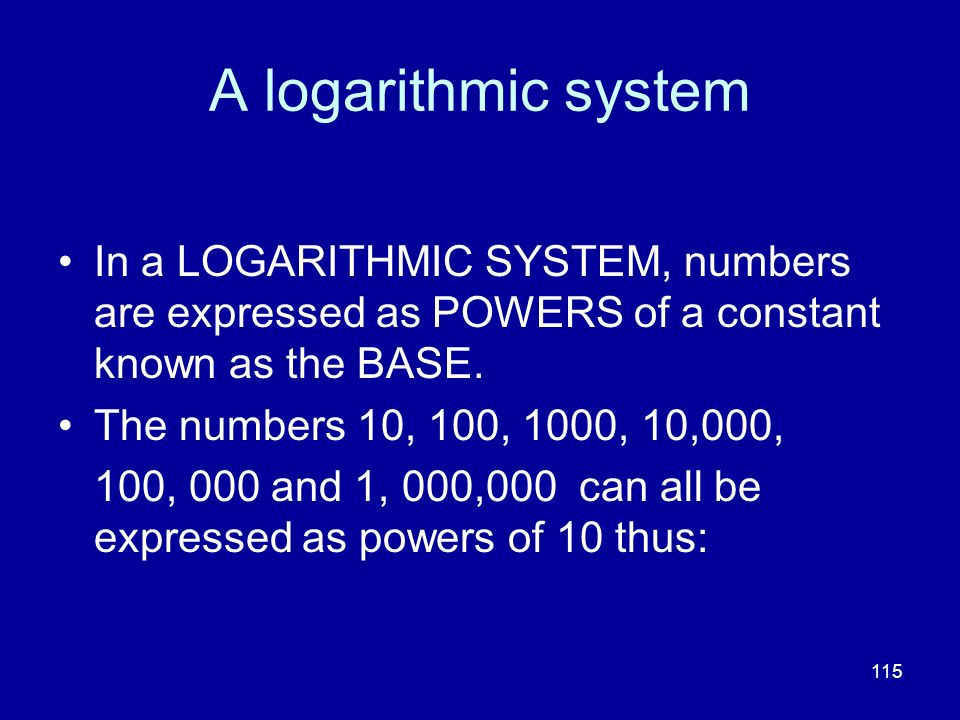 115 A logarithmic system In a LOGARITHMIC SYSTEM, numbers are expressed as POWERS of a constant known as the BASE. The numbers 10, 100, 1000, 10,000,