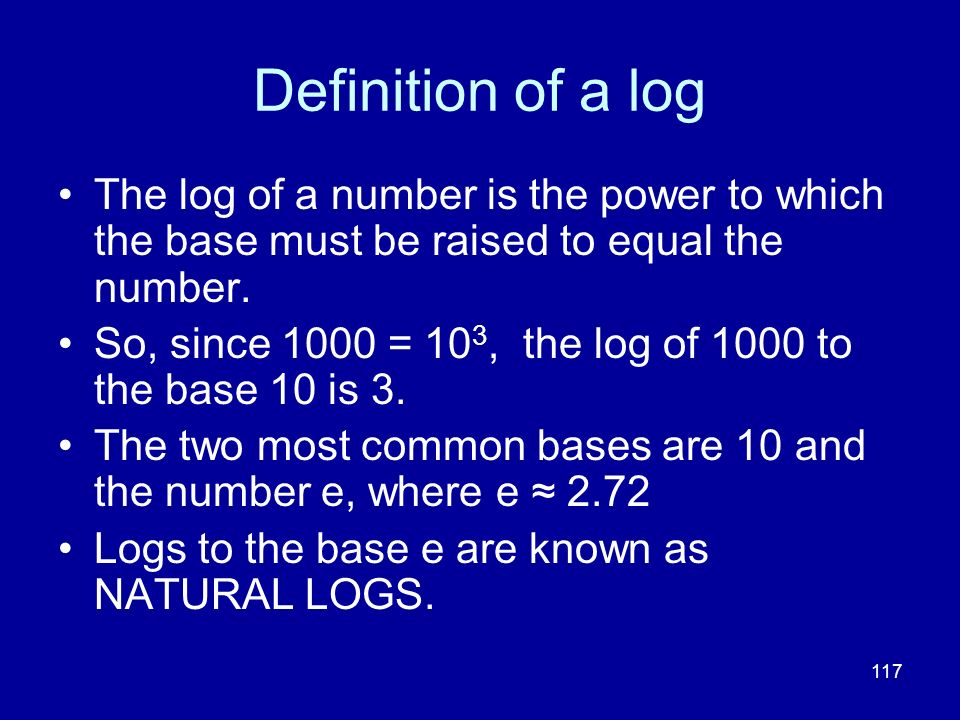 117 Definition of a log The log of a number is the power to which the base must be raised to equal the number. So, since 1000 = 10 3, the log of 1000