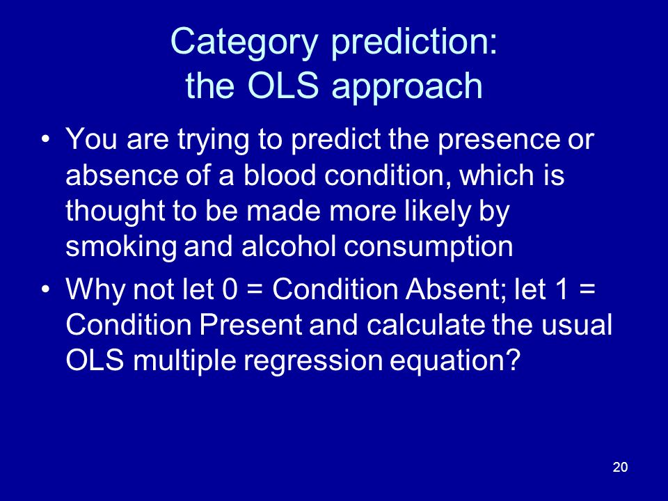 20 Category prediction: the OLS approach You are trying to predict the presence or absence of a blood condition, which is thought to be made more like