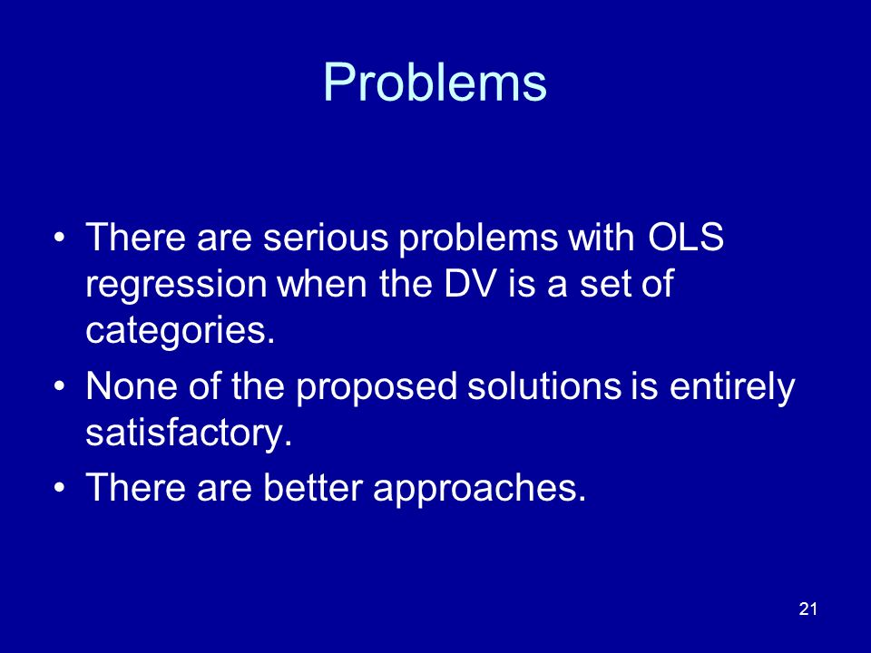 21 Problems There are serious problems with OLS regression when the DV is a set of categories. None of the proposed solutions is entirely satisfactory