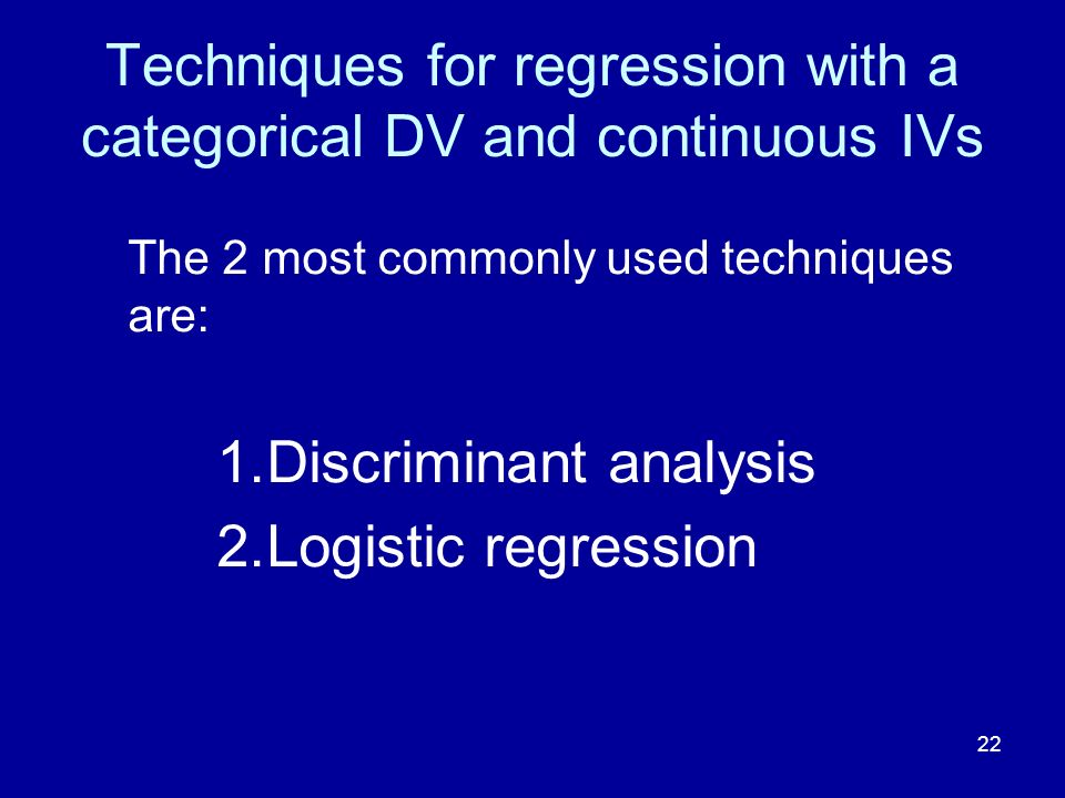 22 Techniques for regression with a categorical DV and continuous IVs The 2 most commonly used techniques are: 1.Discriminant analysis 2.Logistic regr