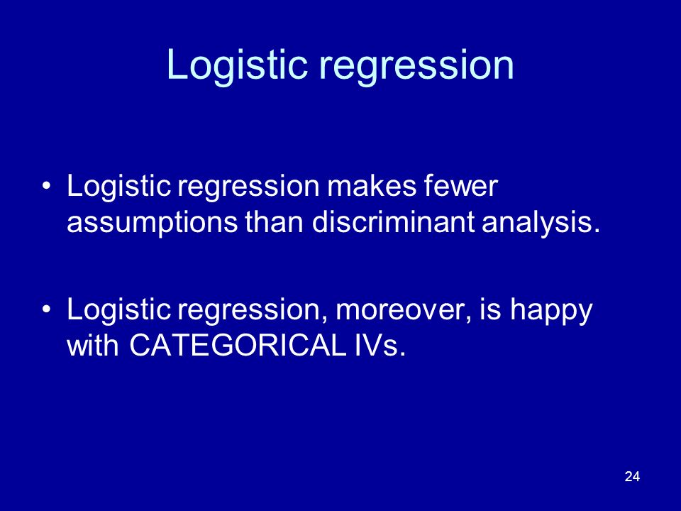 24 Logistic regression Logistic regression makes fewer assumptions than discriminant analysis. Logistic regression, moreover, is happy with CATEGORICA