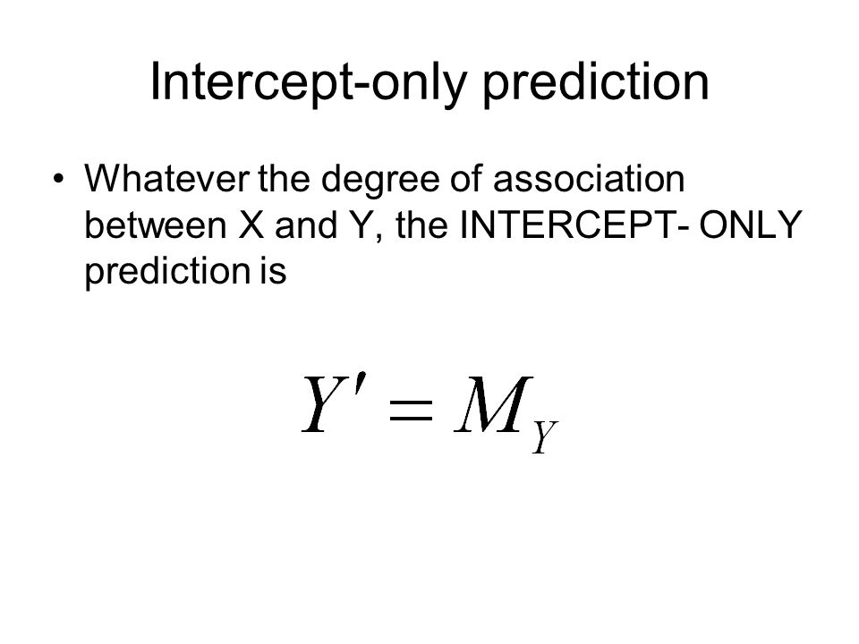 31 Intercept-only prediction Whatever the degree of association between X and Y, the INTERCEPT- ONLY prediction is