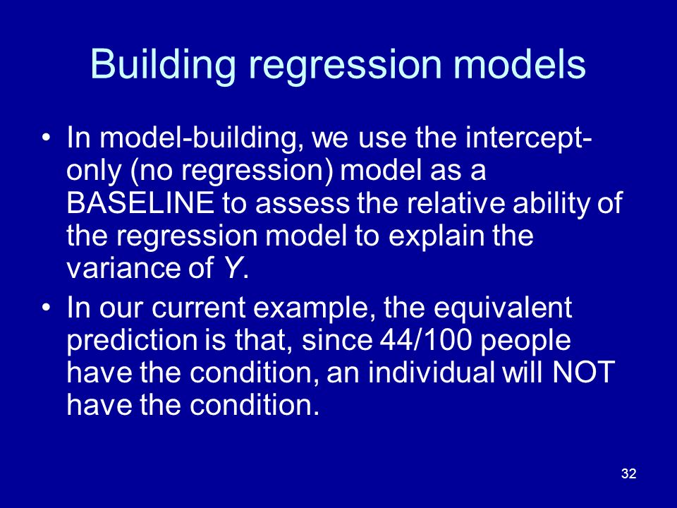 32 Building regression models In model-building, we use the intercept- only (no regression) model as a BASELINE to assess the relative ability of the