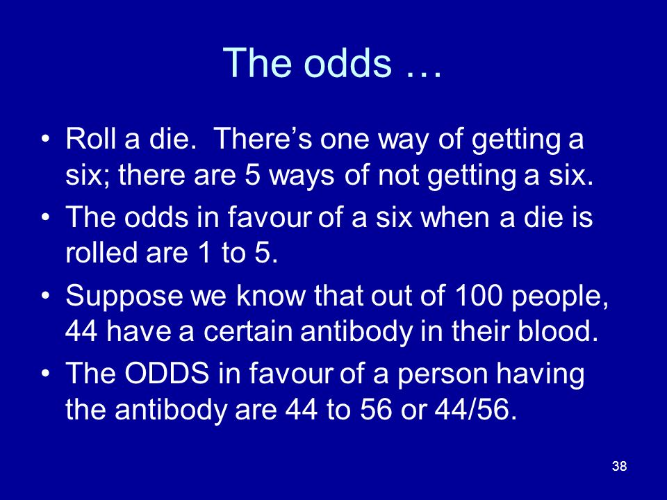 38 The odds … Roll a die. Theres one way of getting a six; there are 5 ways of not getting a six. The odds in favour of a six when a die is rolled are