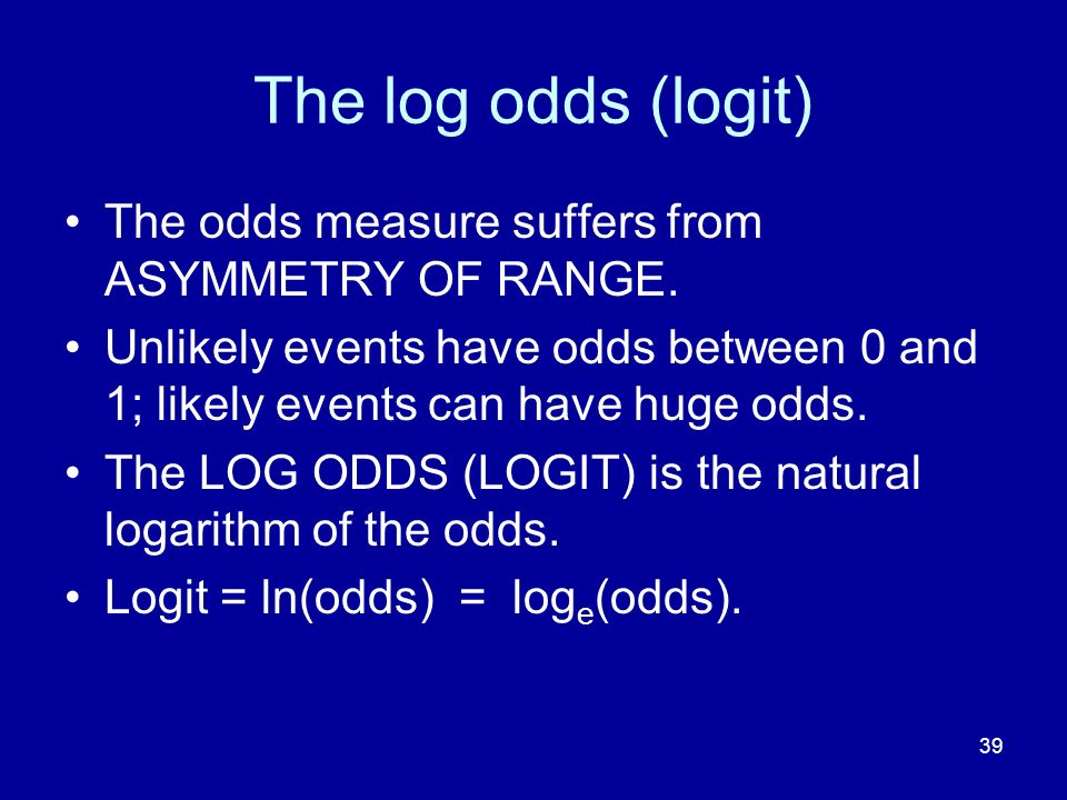 39 The log odds (logit) The odds measure suffers from ASYMMETRY OF RANGE. Unlikely events have odds between 0 and 1; likely events can have huge odds.