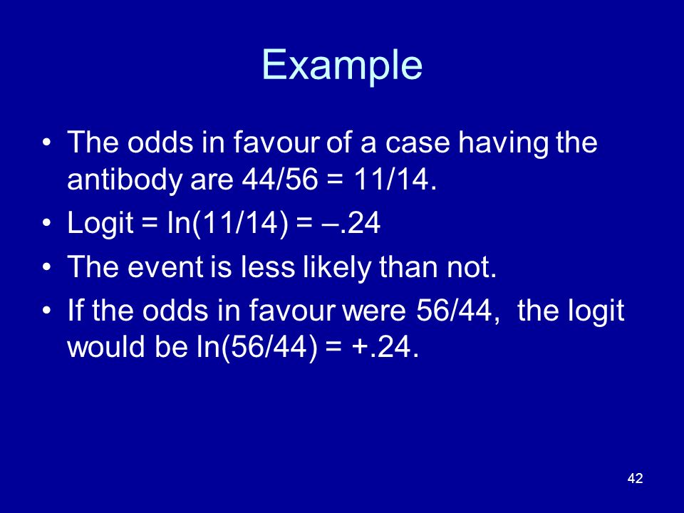 42 Example The odds in favour of a case having the antibody are 44/56 = 11/14. Logit = ln(11/14) = –.24 The event is less likely than not. If the odds