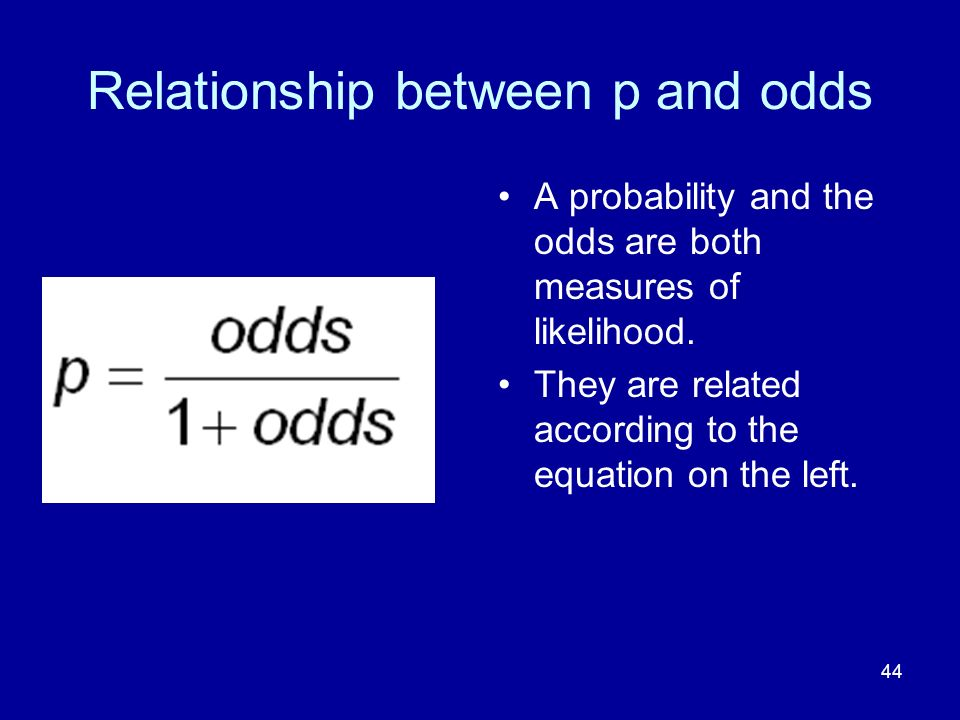 44 Relationship between p and odds A probability and the odds are both measures of likelihood. They are related according to the equation on the left.