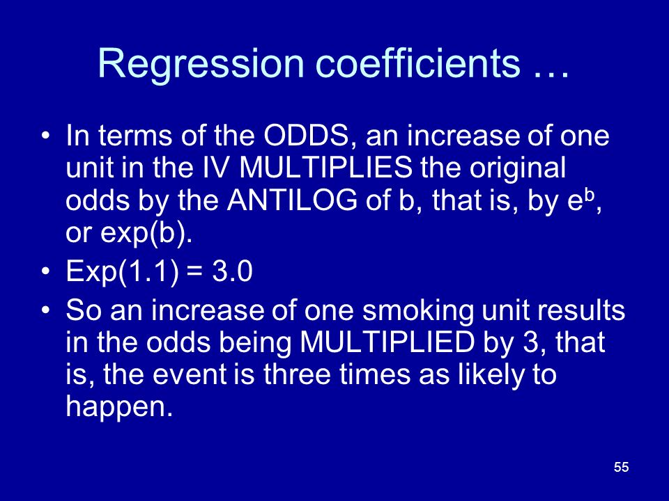 55 Regression coefficients … In terms of the ODDS, an increase of one unit in the IV MULTIPLIES the original odds by the ANTILOG of b, that is, by e b