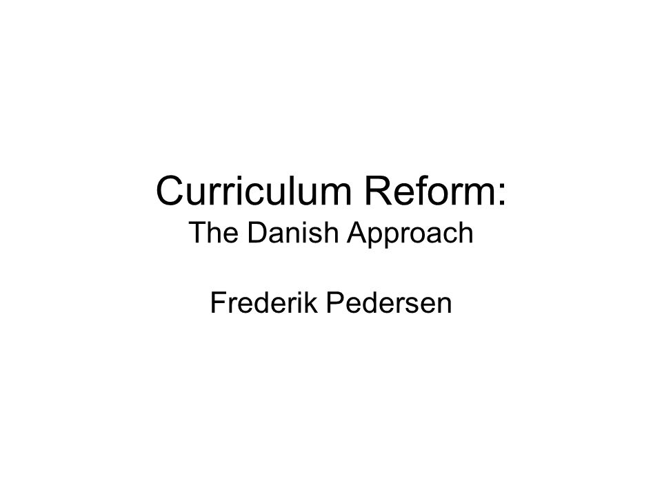 Curriculum Reform: The Danish Approach Frederik Pedersen