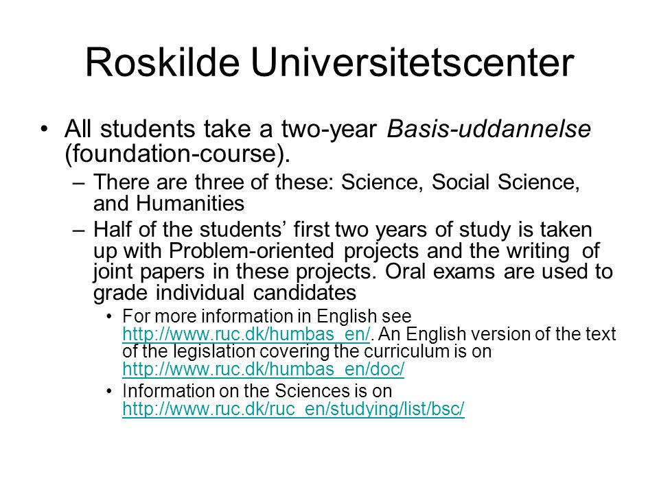 Roskilde Universitetscenter All students take a two-year Basis-uddannelse (foundation-course).